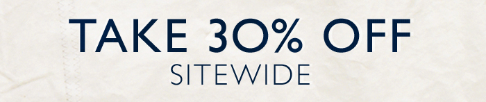 TAKE 30% OFF SITEWIDE